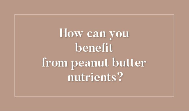 How can you benefit from peanut butter nutrients?