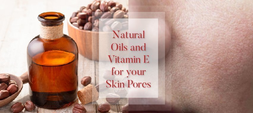 Natural Oils and Vitamin E for your Skin Pores