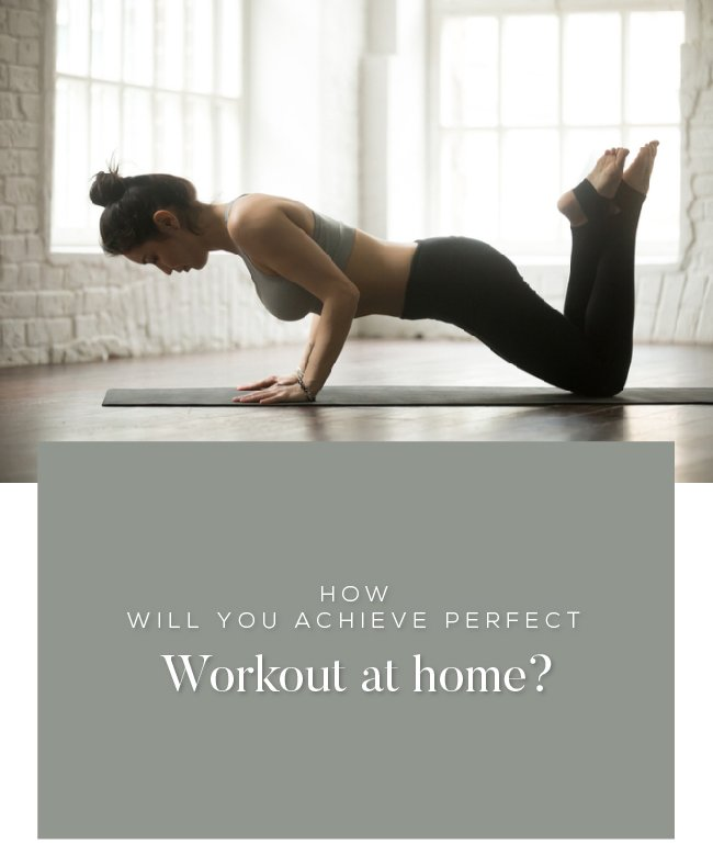 How will you achieve perfect workout at home?